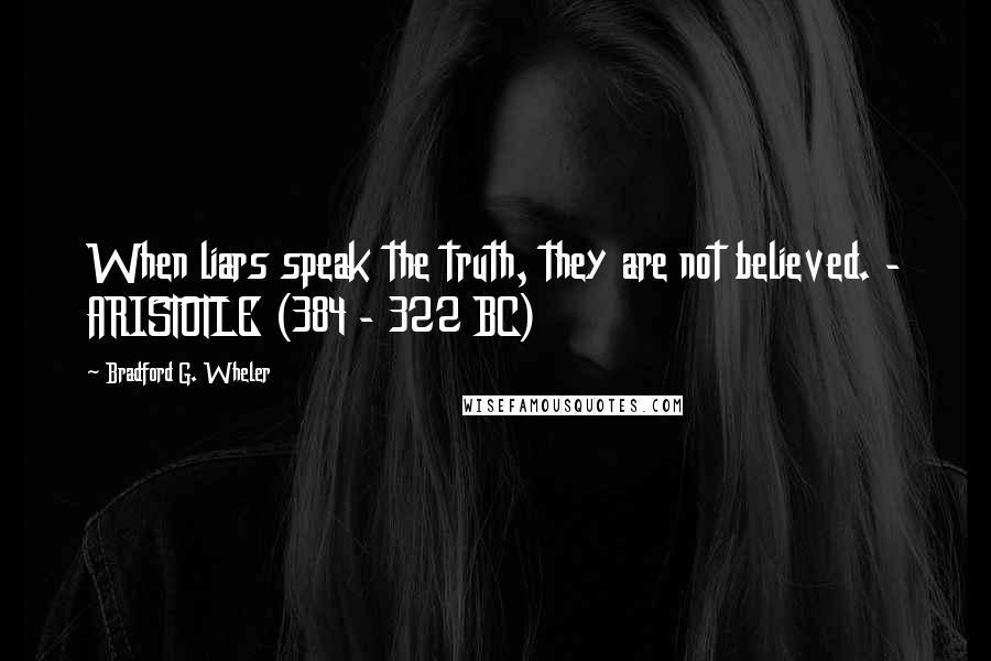 Bradford G. Wheler quotes: When liars speak the truth, they are not believed. - ARISTOTLE (384 - 322 BC)