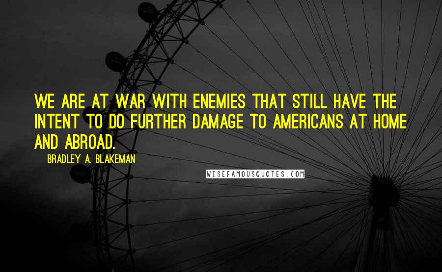 Bradley A. Blakeman quotes: We are at war with enemies that still have the intent to do further damage to Americans at home and abroad.