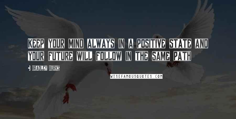 Bradley Burks quotes: Keep your mind always in a positive state and your future will follow in the same path