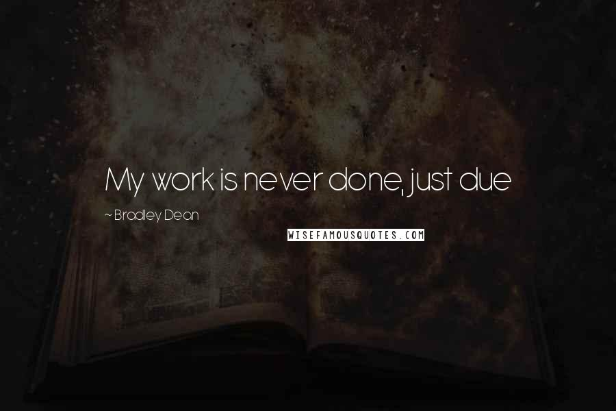 Bradley Dean quotes: My work is never done, just due