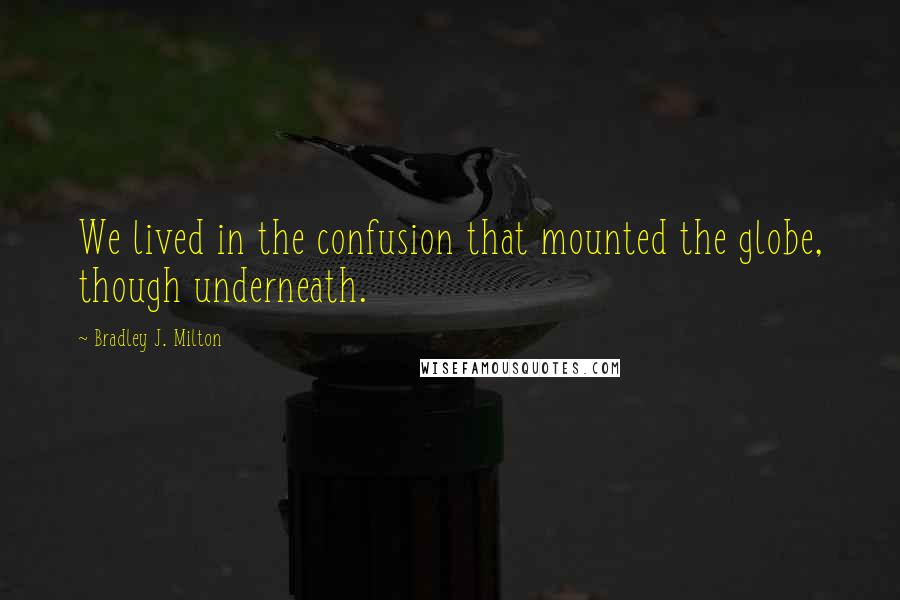 Bradley J. Milton quotes: We lived in the confusion that mounted the globe, though underneath.