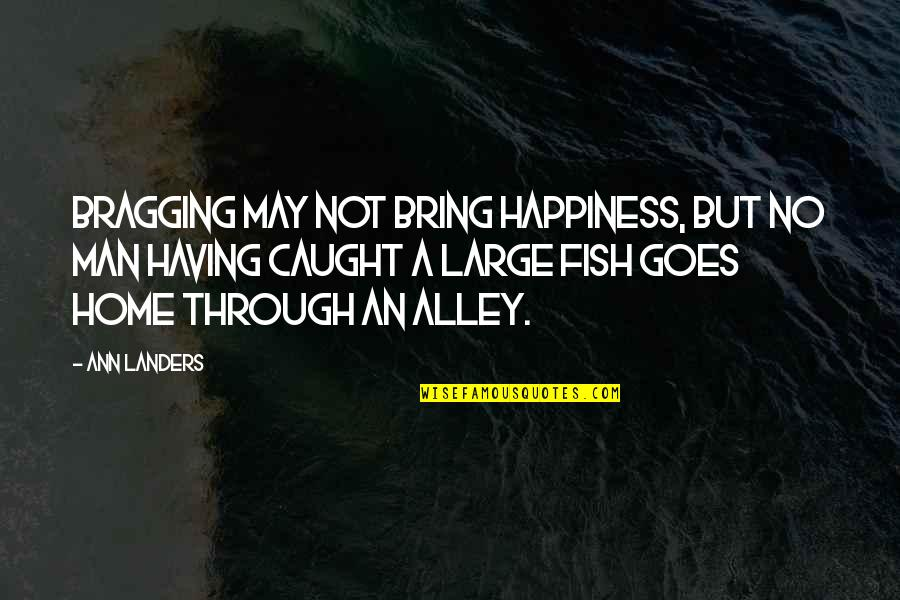 Bragging Too Much Quotes By Ann Landers: Bragging may not bring happiness, but no man
