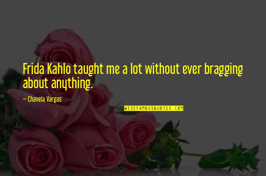 Bragging Too Much Quotes By Chavela Vargas: Frida Kahlo taught me a lot without ever