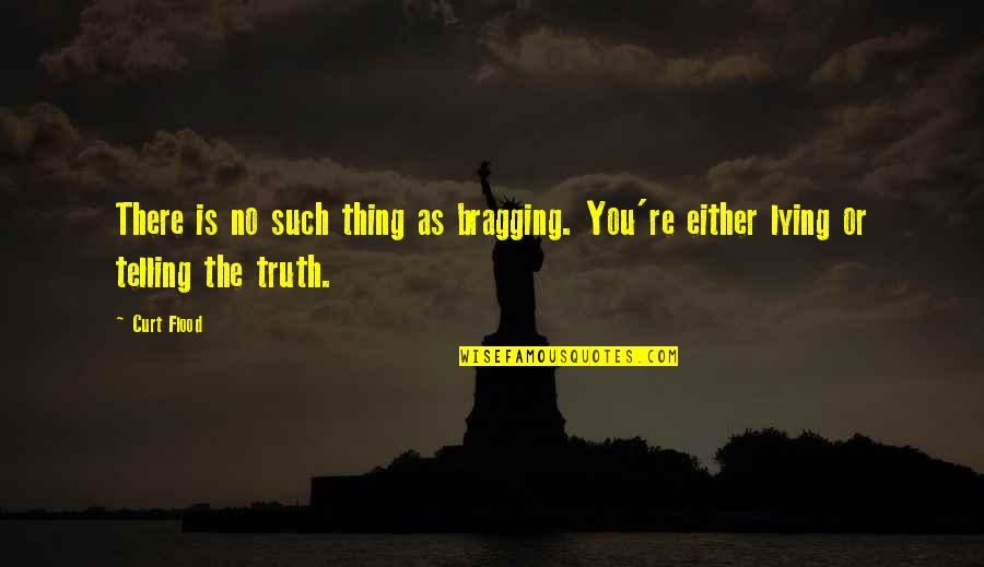 Bragging Too Much Quotes By Curt Flood: There is no such thing as bragging. You're