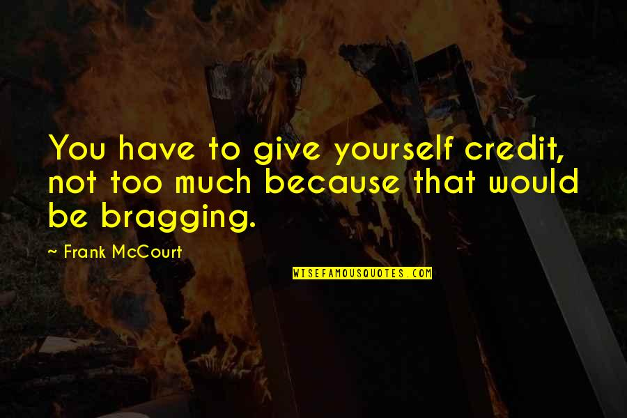 Bragging Too Much Quotes By Frank McCourt: You have to give yourself credit, not too