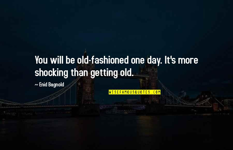 Brahmavarishtha Quotes By Enid Bagnold: You will be old-fashioned one day. It's more