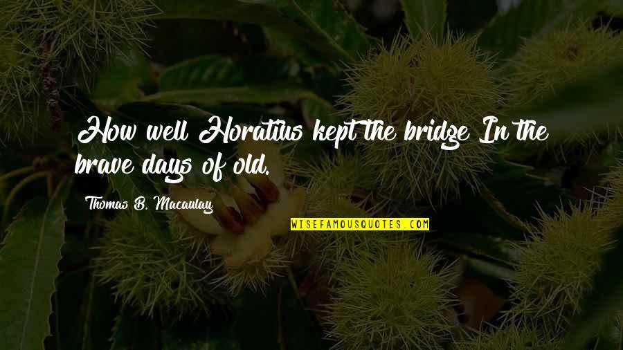 Brahmavarishtha Quotes By Thomas B. Macaulay: How well Horatius kept the bridge In the