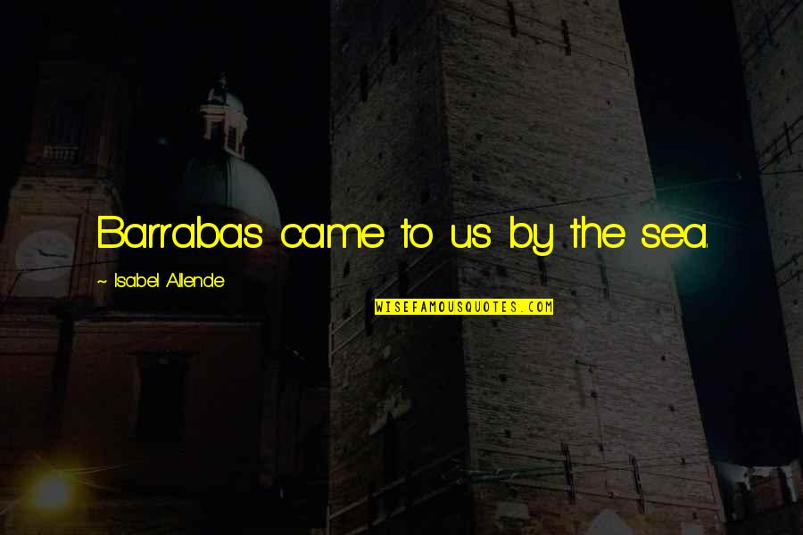 Brain And Beauty Quotes By Isabel Allende: Barrabas came to us by the sea.