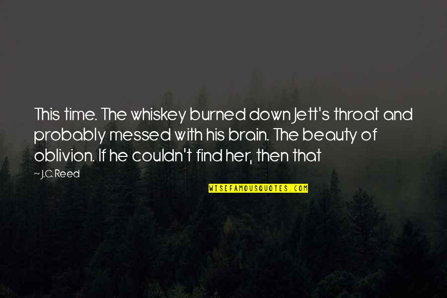 Brain And Beauty Quotes By J.C. Reed: This time. The whiskey burned down Jett's throat