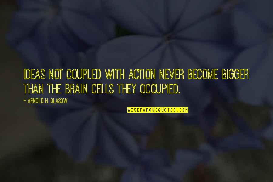 Brain Cells Quotes By Arnold H. Glasow: Ideas not coupled with action never become bigger