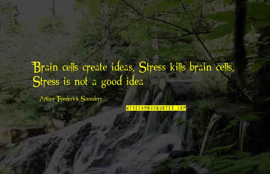 Brain Cells Quotes By Arthur Frederick Saunders: Brain cells create ideas. Stress kills brain cells.
