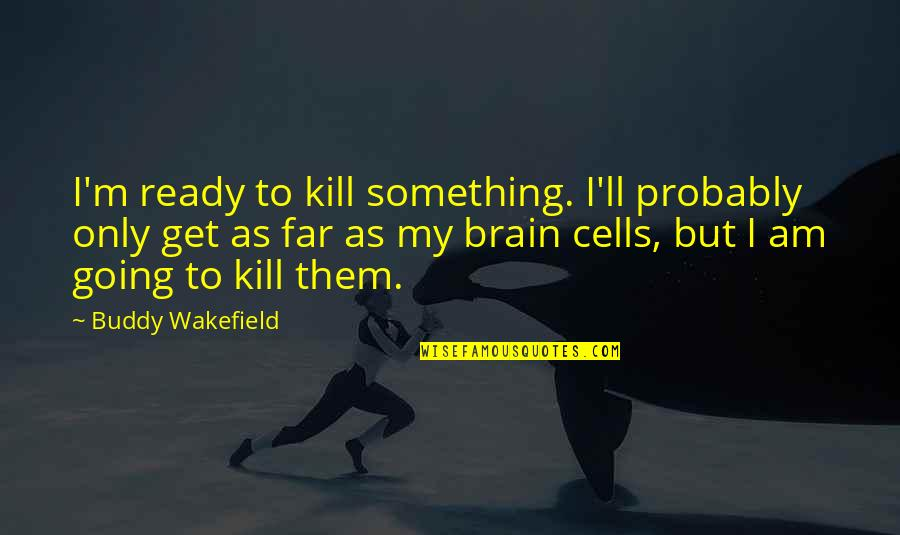 Brain Cells Quotes By Buddy Wakefield: I'm ready to kill something. I'll probably only