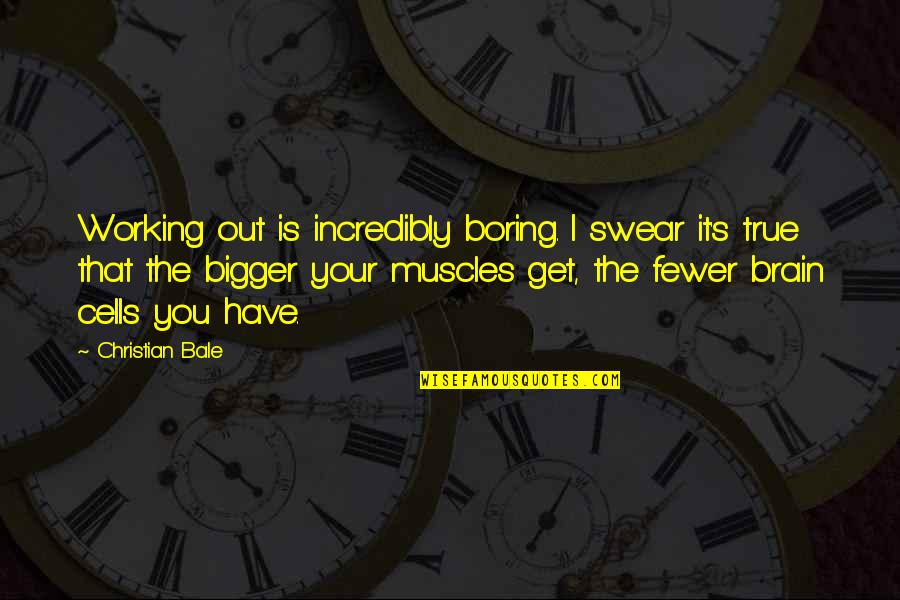 Brain Cells Quotes By Christian Bale: Working out is incredibly boring. I swear it's