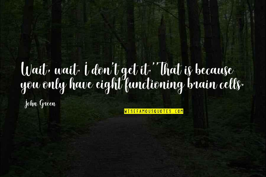 Brain Cells Quotes By John Green: Wait, wait. I don't get it.''That is because