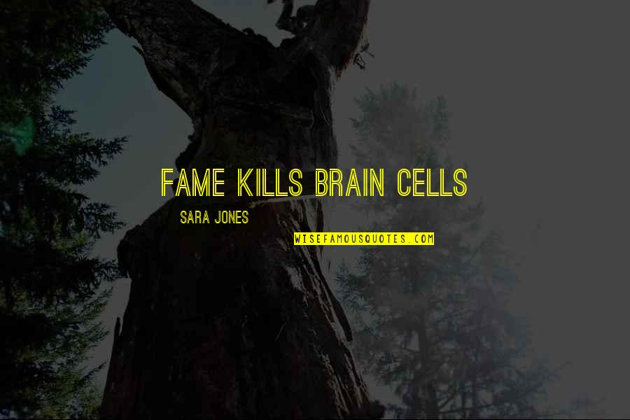 Brain Cells Quotes By Sara Jones: Fame kills brain cells