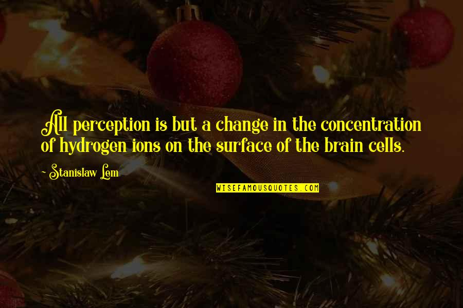 Brain Cells Quotes By Stanislaw Lem: All perception is but a change in the