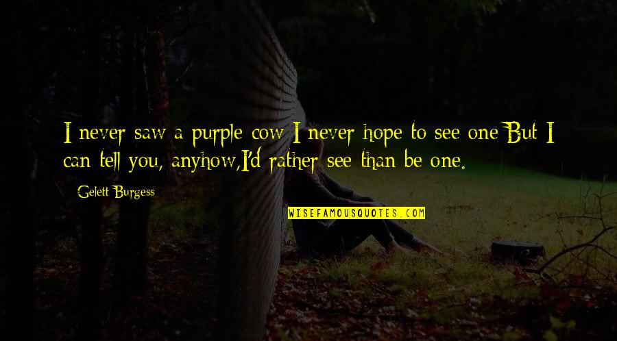 Brain Injury Inspirational Quotes By Gelett Burgess: I never saw a purple cow;I never hope