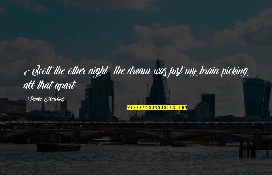 Brain Picking Quotes By Paula Hawkins: Scott the other night: the dream was just
