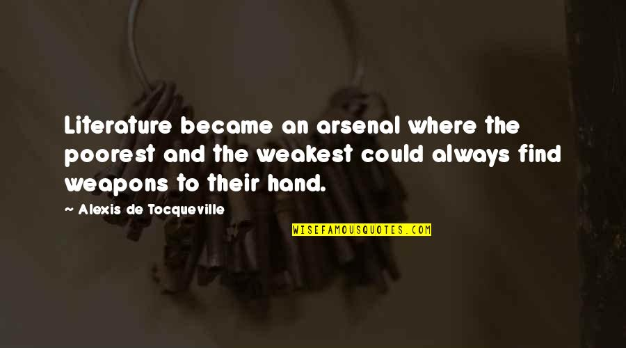 Brain Teaser Quotes By Alexis De Tocqueville: Literature became an arsenal where the poorest and