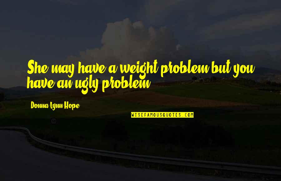 Brain Teaser Quotes By Donna Lynn Hope: She may have a weight problem but you