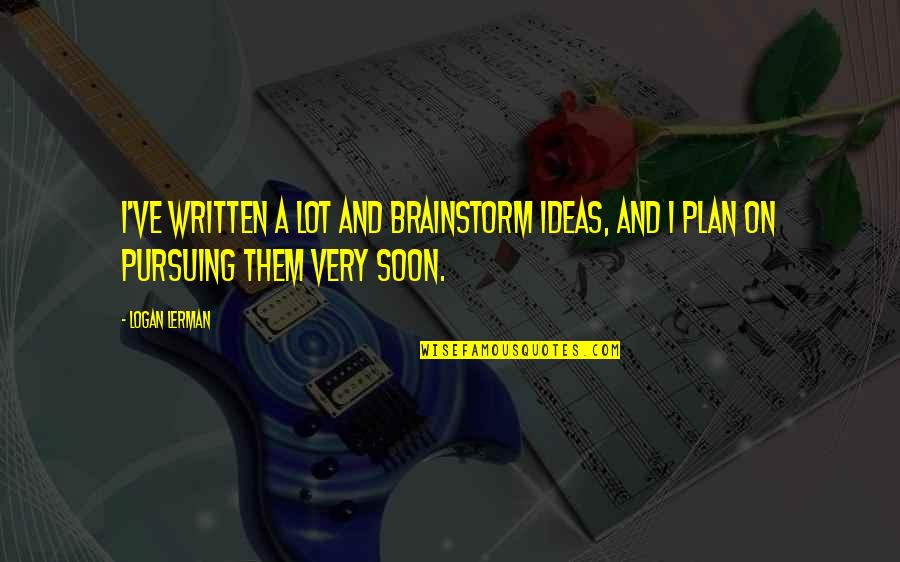 Brainstorm Quotes By Logan Lerman: I've written a lot and brainstorm ideas, and