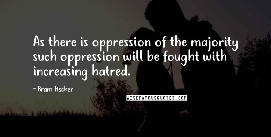 Bram Fischer quotes: As there is oppression of the majority such oppression will be fought with increasing hatred.