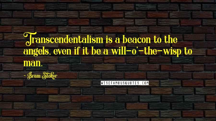 Bram Stoker quotes: Transcendentalism is a beacon to the angels, even if it be a will-o'-the-wisp to man.