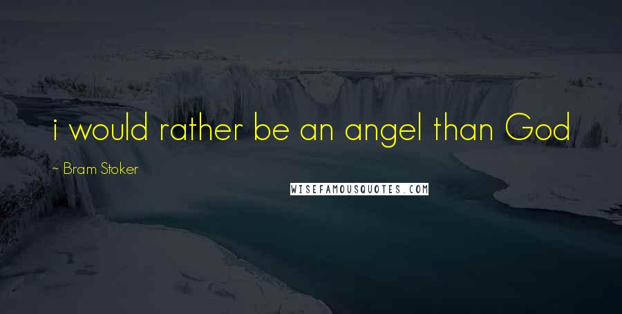 Bram Stoker quotes: i would rather be an angel than God