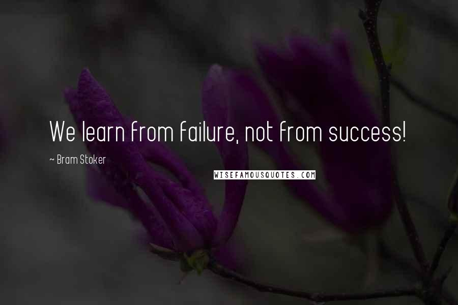Bram Stoker quotes: We learn from failure, not from success!