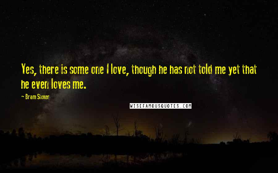 Bram Stoker quotes: Yes, there is some one I love, though he has not told me yet that he even loves me.