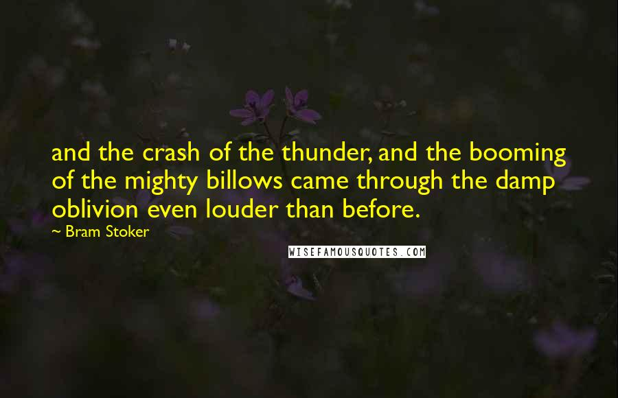 Bram Stoker quotes: and the crash of the thunder, and the booming of the mighty billows came through the damp oblivion even louder than before.