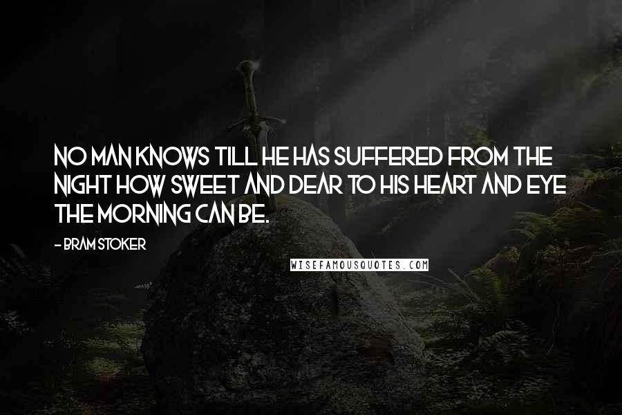 Bram Stoker quotes: No man knows till he has suffered from the night how sweet and dear to his heart and eye the morning can be.