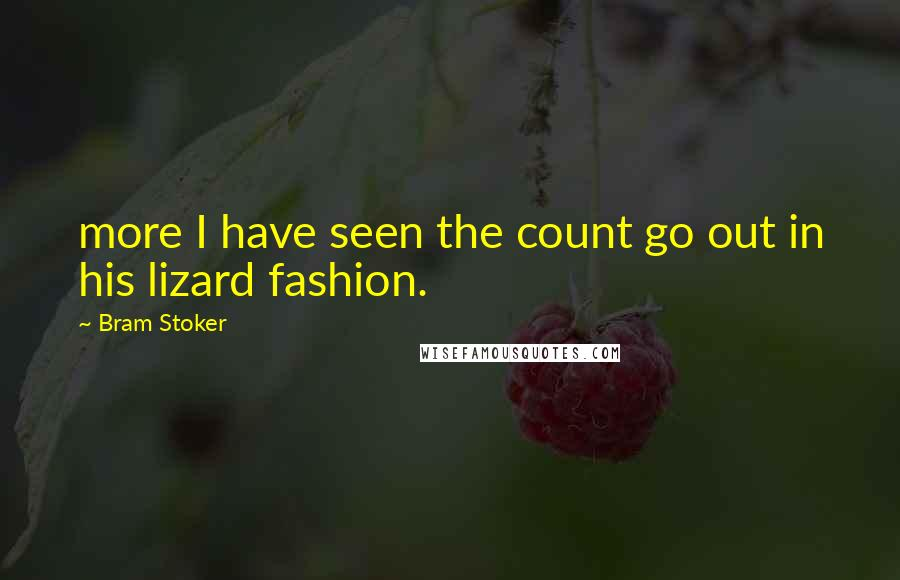 Bram Stoker quotes: more I have seen the count go out in his lizard fashion.