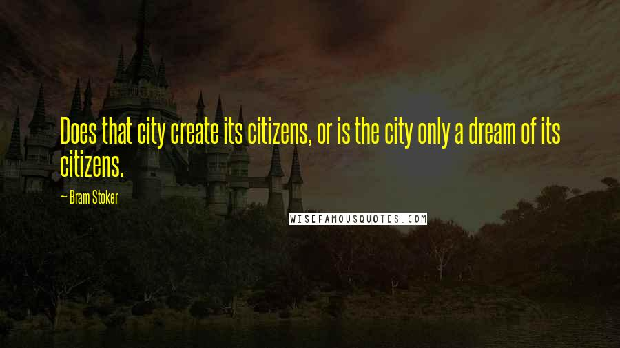 Bram Stoker quotes: Does that city create its citizens, or is the city only a dream of its citizens.