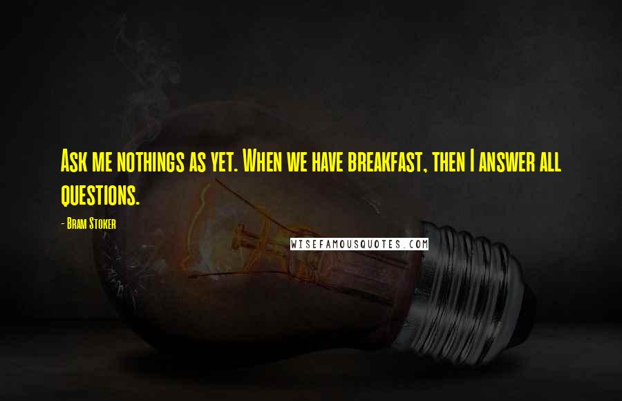 Bram Stoker quotes: Ask me nothings as yet. When we have breakfast, then I answer all questions.