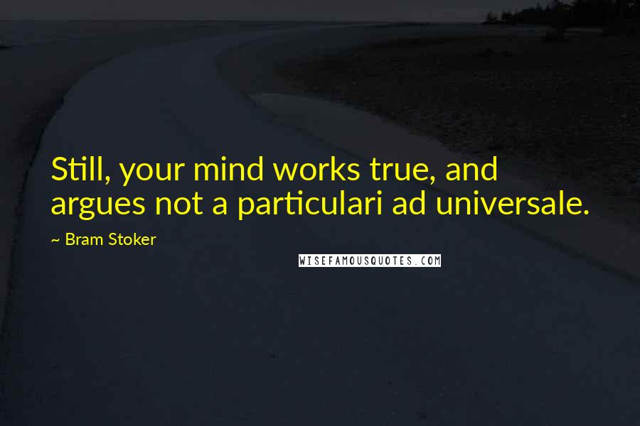 Bram Stoker quotes: Still, your mind works true, and argues not a particulari ad universale.