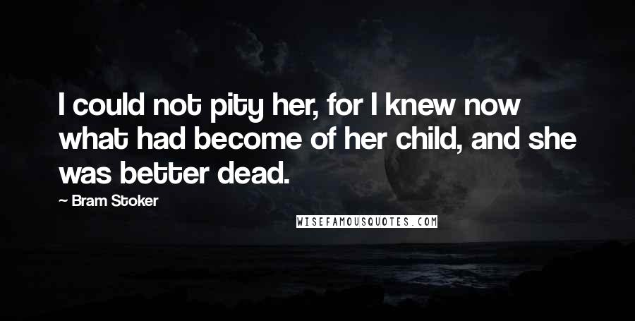 Bram Stoker quotes: I could not pity her, for I knew now what had become of her child, and she was better dead.