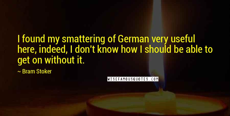 Bram Stoker quotes: I found my smattering of German very useful here, indeed, I don't know how I should be able to get on without it.