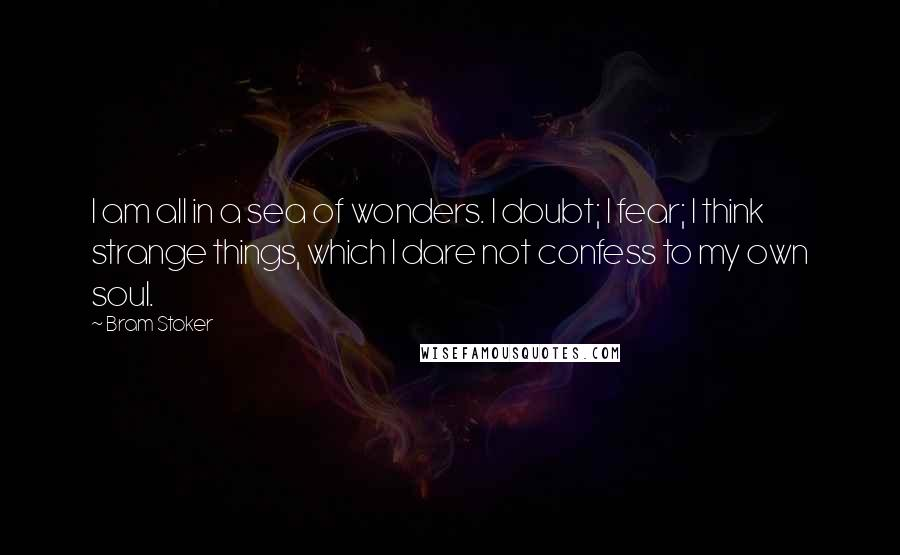 Bram Stoker quotes: I am all in a sea of wonders. I doubt; I fear; I think strange things, which I dare not confess to my own soul.