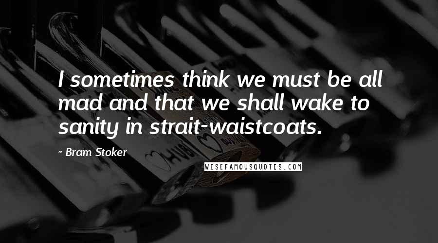 Bram Stoker quotes: I sometimes think we must be all mad and that we shall wake to sanity in strait-waistcoats.
