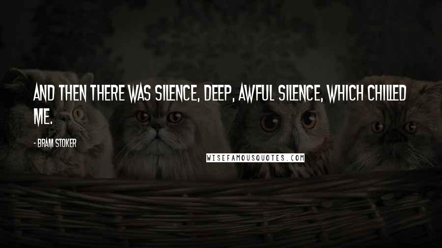 Bram Stoker quotes: And then there was silence, deep, awful silence, which chilled me.