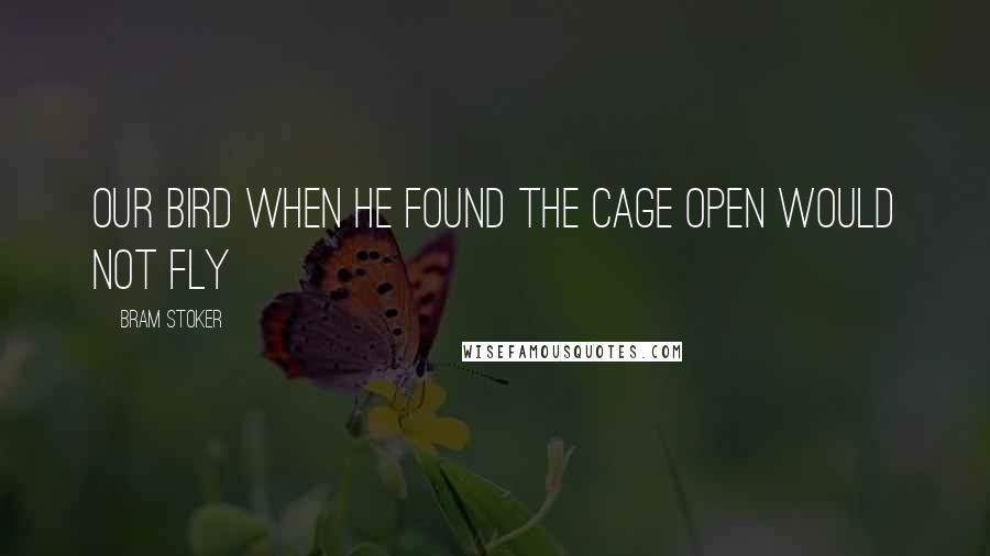 Bram Stoker quotes: Our bird when he found the cage open would not fly