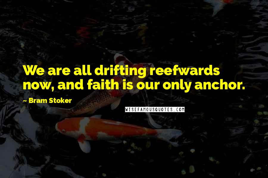 Bram Stoker quotes: We are all drifting reefwards now, and faith is our only anchor.