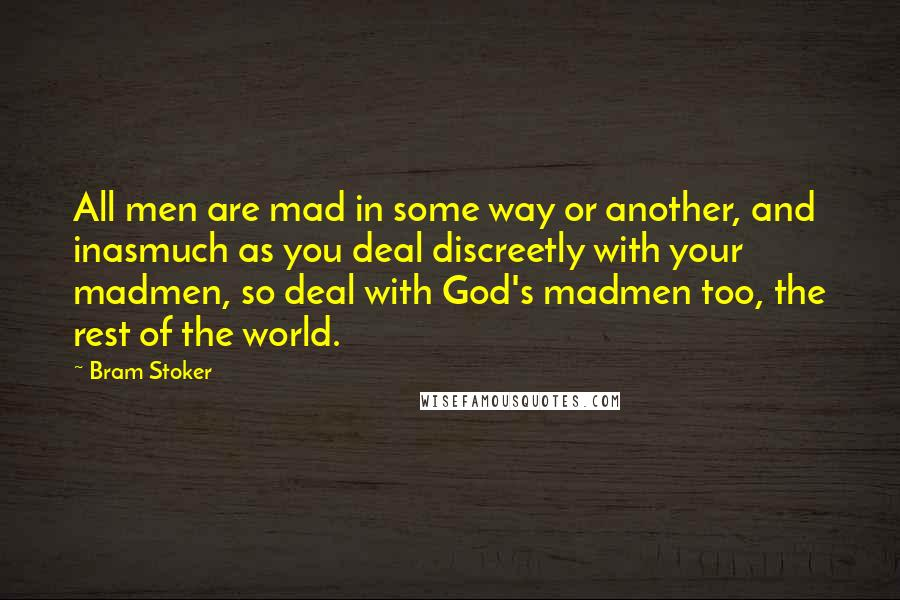 Bram Stoker quotes: All men are mad in some way or another, and inasmuch as you deal discreetly with your madmen, so deal with God's madmen too, the rest of the world.