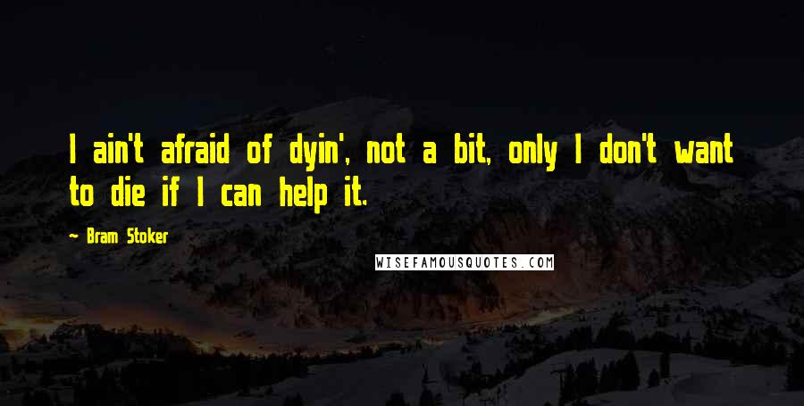Bram Stoker quotes: I ain't afraid of dyin', not a bit, only I don't want to die if I can help it.