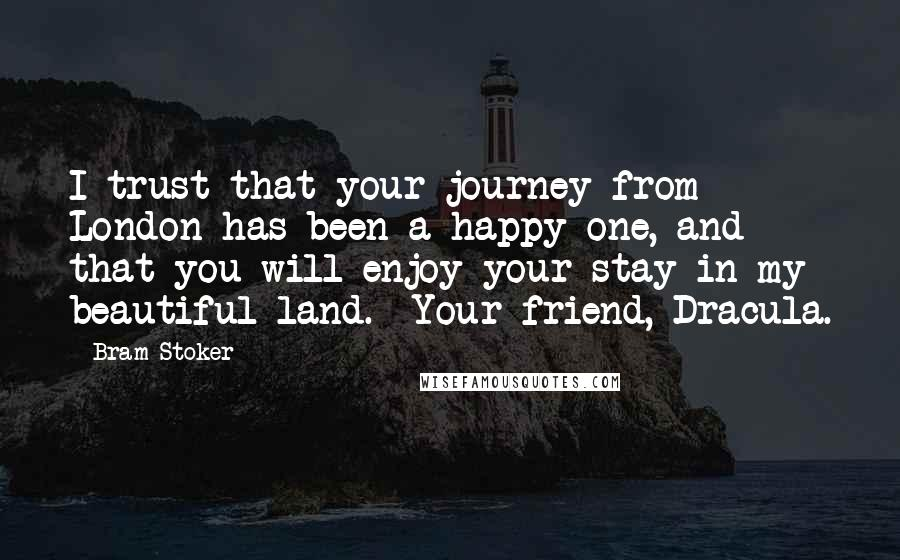Bram Stoker quotes: I trust that your journey from London has been a happy one, and that you will enjoy your stay in my beautiful land.--Your friend, Dracula.