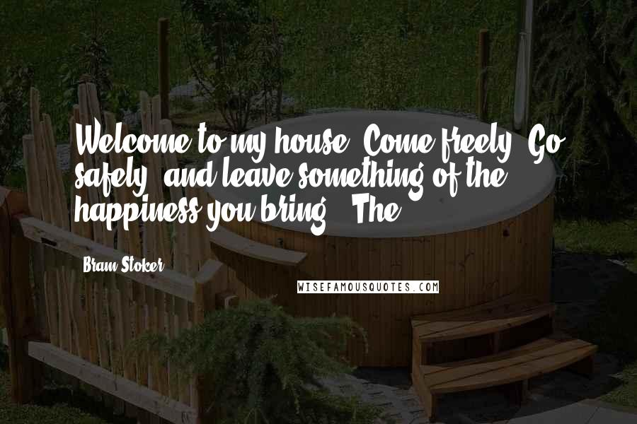 "Bram Stoker quotes: Welcome to my house. Come freely. Go safely; and leave something of the happiness you bring!"" The"