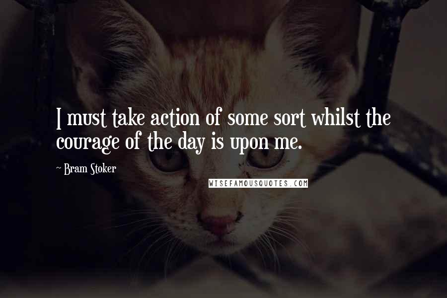 Bram Stoker quotes: I must take action of some sort whilst the courage of the day is upon me.