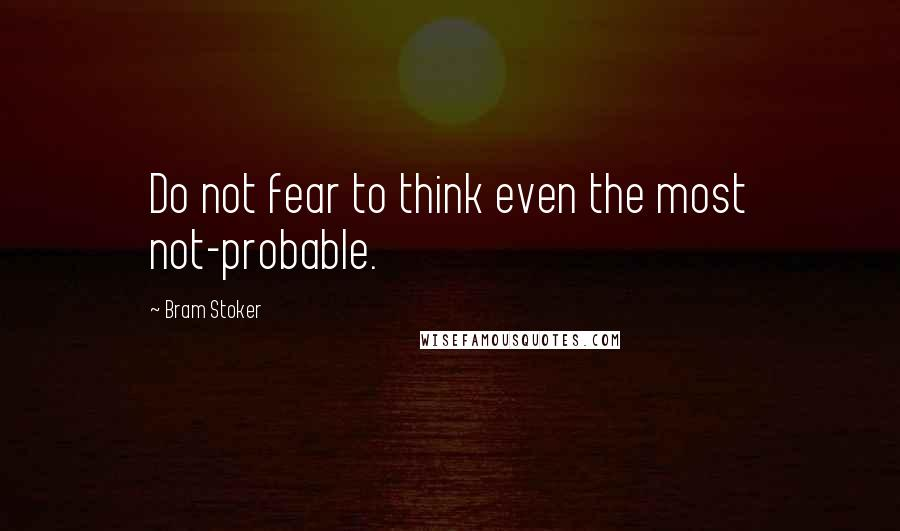 Bram Stoker quotes: Do not fear to think even the most not-probable.