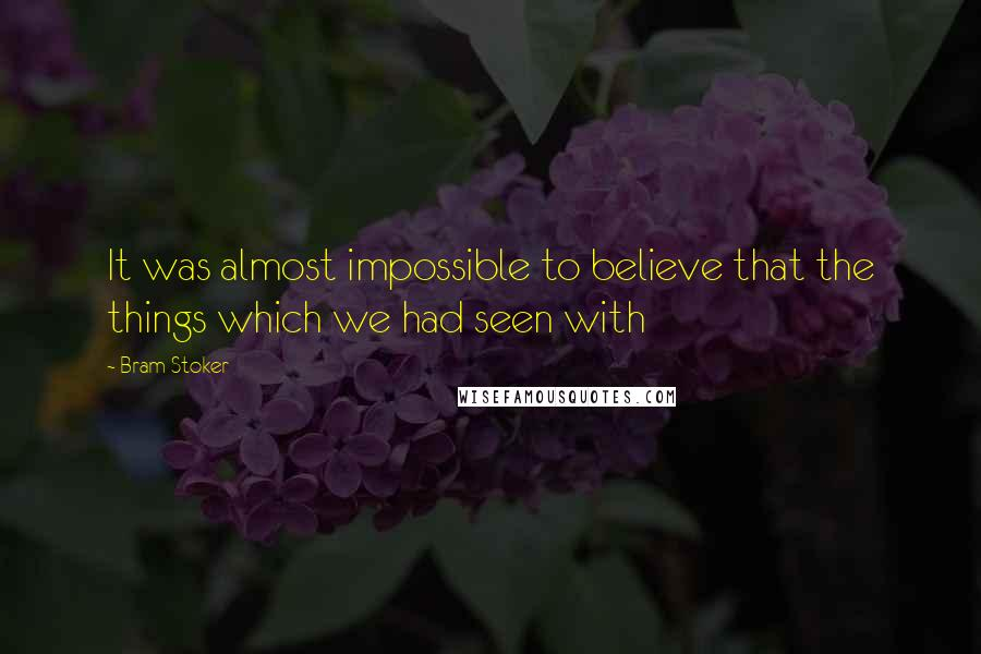 Bram Stoker quotes: It was almost impossible to believe that the things which we had seen with
